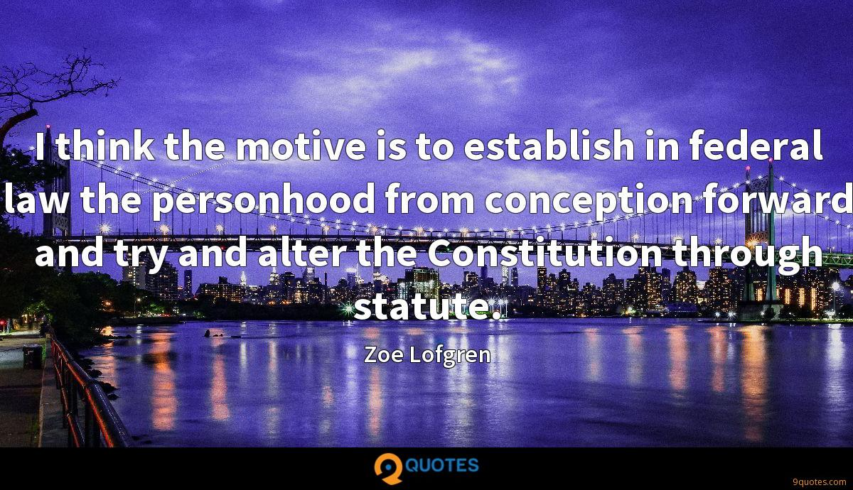 I think the motive is to establish in federal law the personhood from conception forward and try and alter the Constitution through statute.