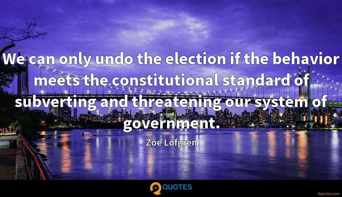 We can only undo the election if the behavior meets the constitutional standard of subverting and threatening our system of government.