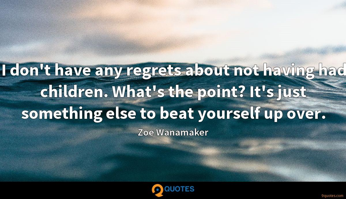 I don't have any regrets about not having had children. What's the point? It's just something else to beat yourself up over.