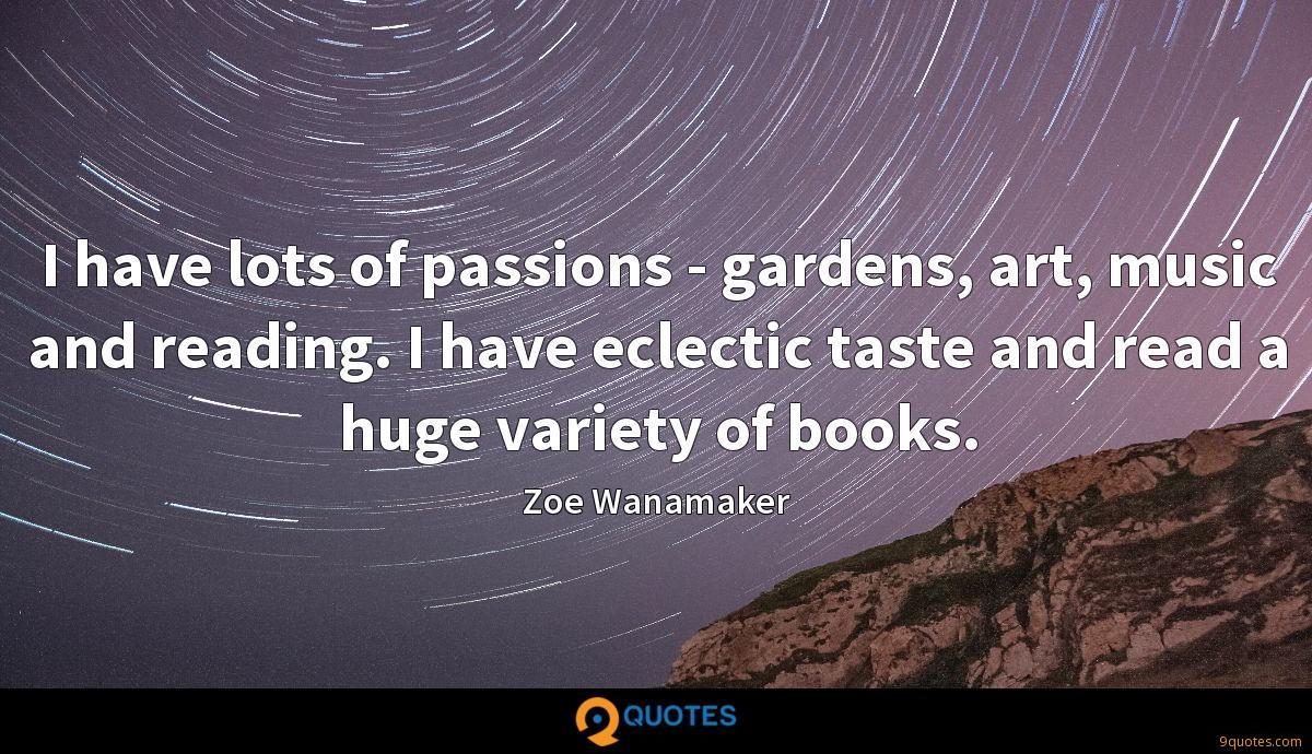 I have lots of passions - gardens, art, music and reading. I have eclectic taste and read a huge variety of books.