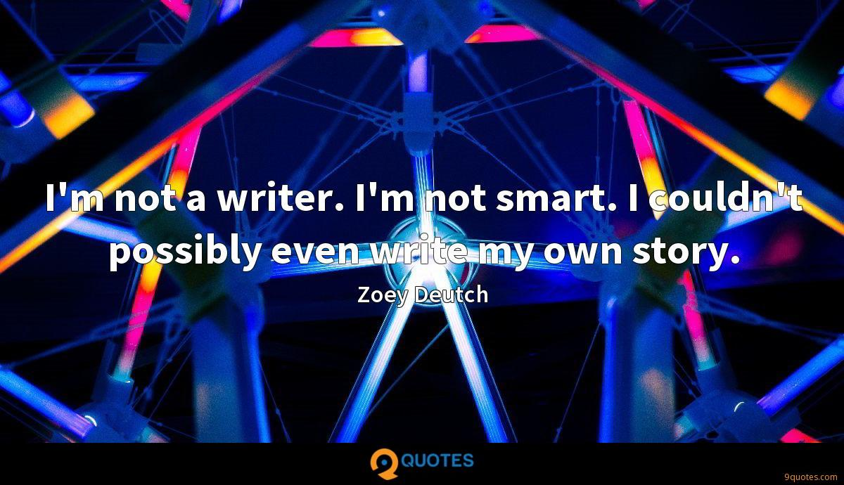 I'm not a writer. I'm not smart. I couldn't possibly even write my own story.