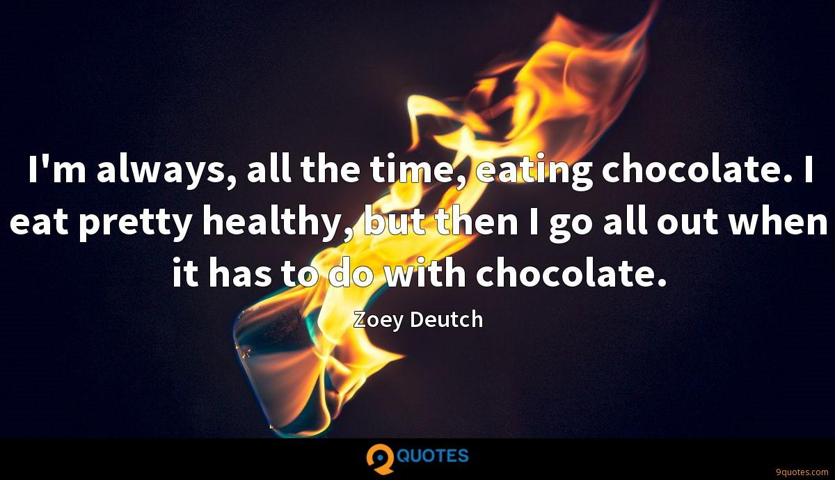 I'm always, all the time, eating chocolate. I eat pretty healthy, but then I go all out when it has to do with chocolate.