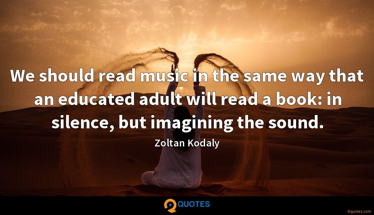 We should read music in the same way that an educated adult will read a book: in silence, but imagining the sound.
