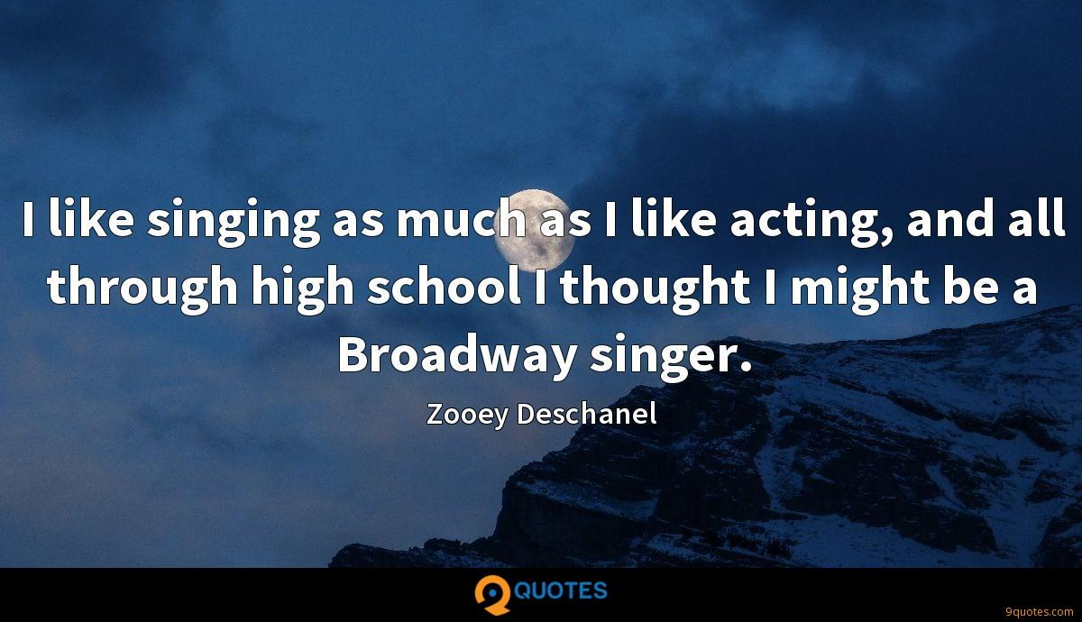 I like singing as much as I like acting, and all through high school I thought I might be a Broadway singer.