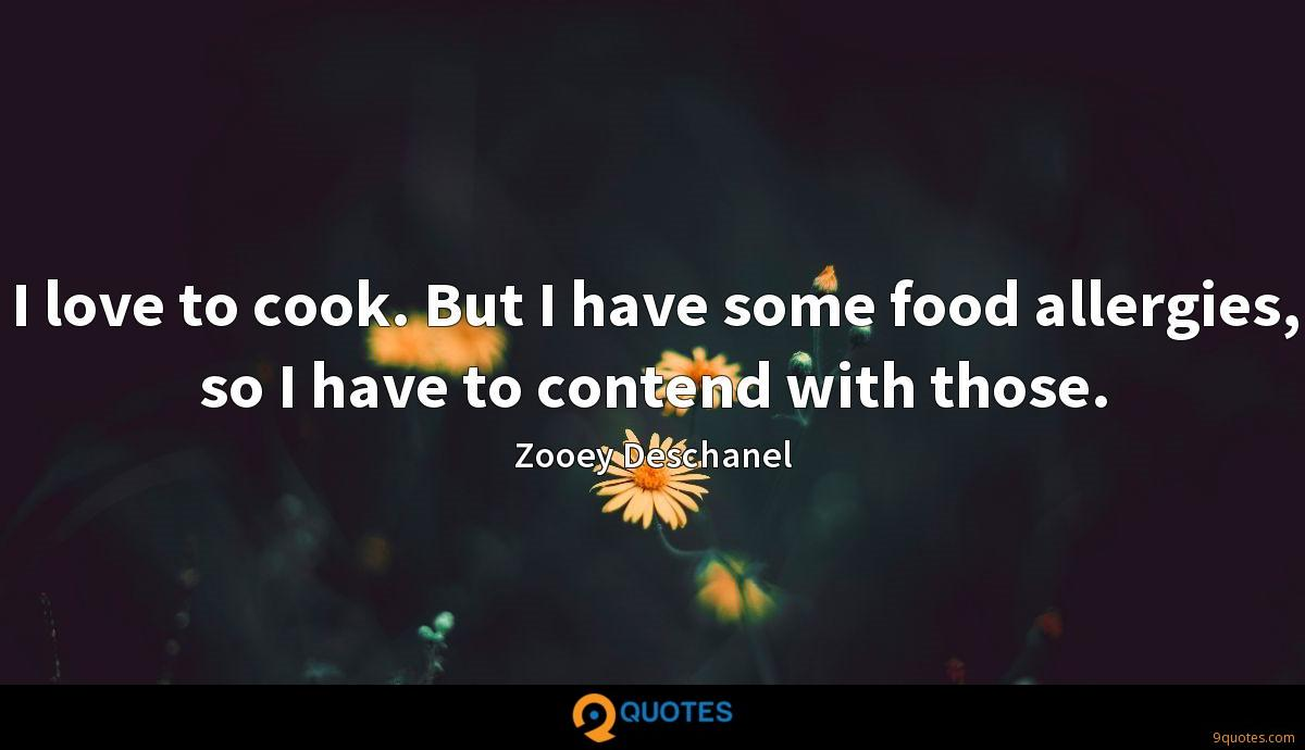 I love to cook. But I have some food allergies, so I have to contend with those.
