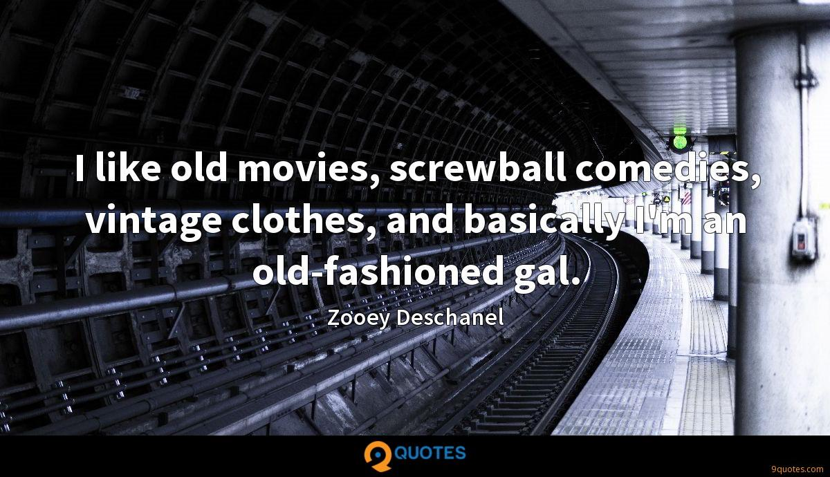 I like old movies, screwball comedies, vintage clothes, and basically I'm an old-fashioned gal.