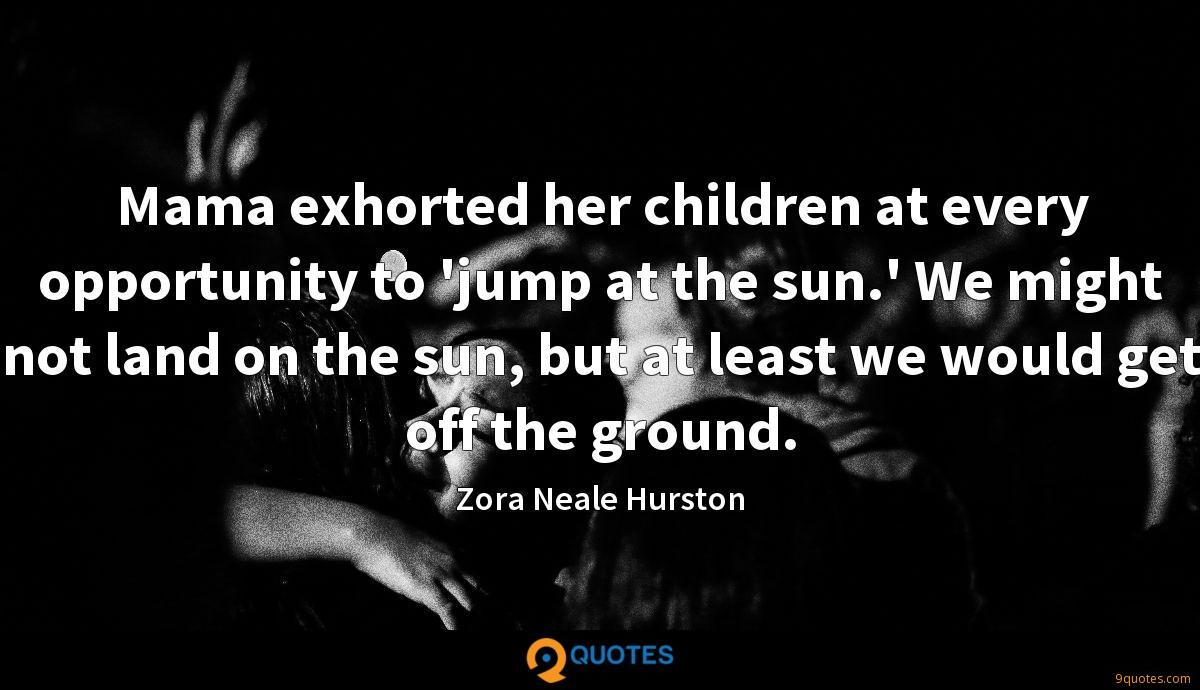 Mama exhorted her children at every opportunity to 'jump at the sun.' We might not land on the sun, but at least we would get off the ground.