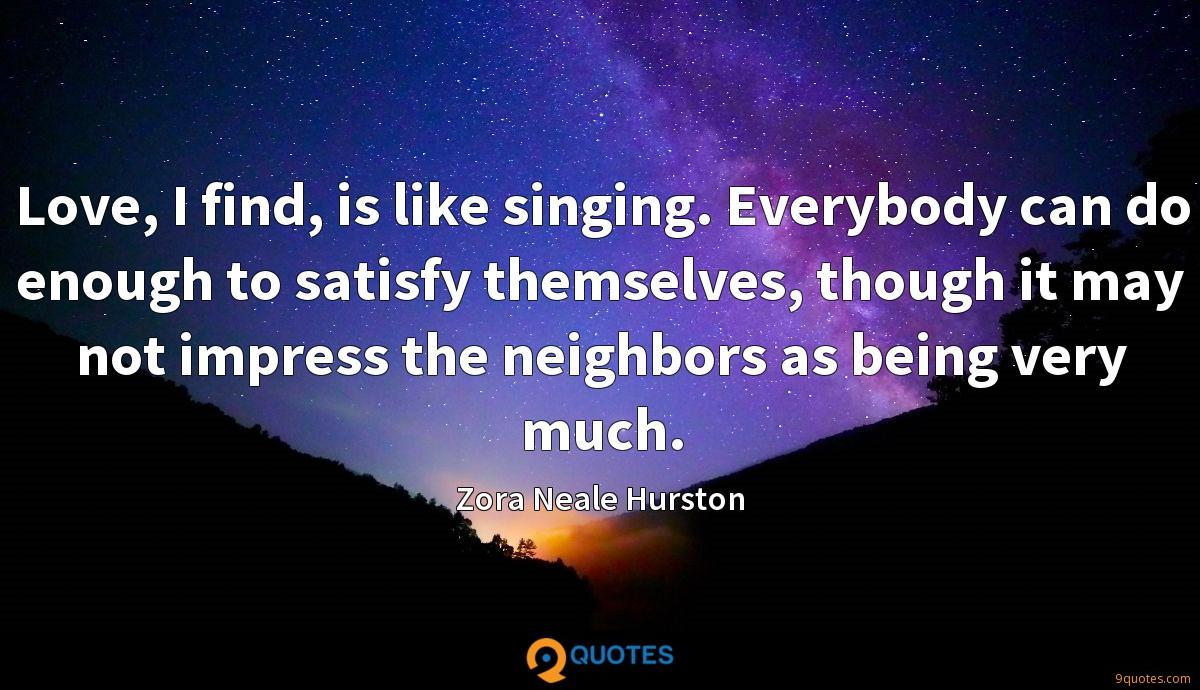 Love, I find, is like singing. Everybody can do enough to satisfy themselves, though it may not impress the neighbors as being very much.