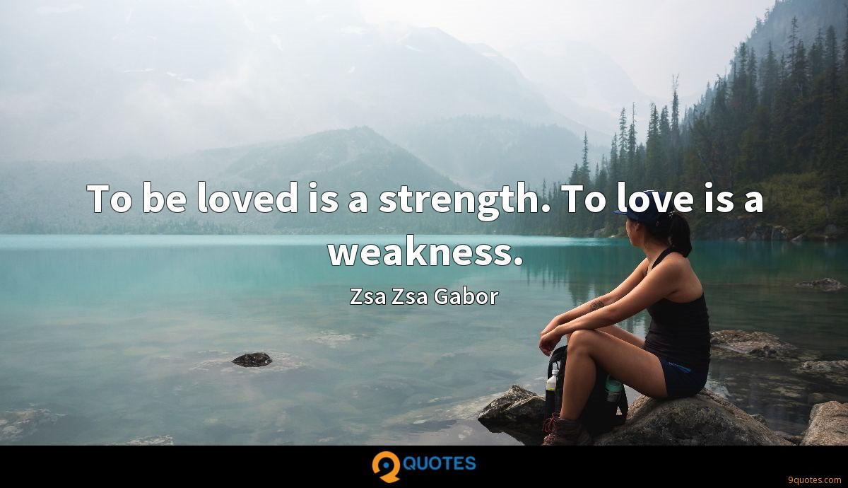 To be loved is a strength. To love is a weakness.