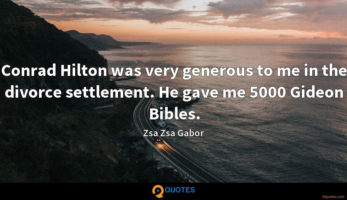 Conrad Hilton was very generous to me in the divorce settlement. He gave me 5000 Gideon Bibles.