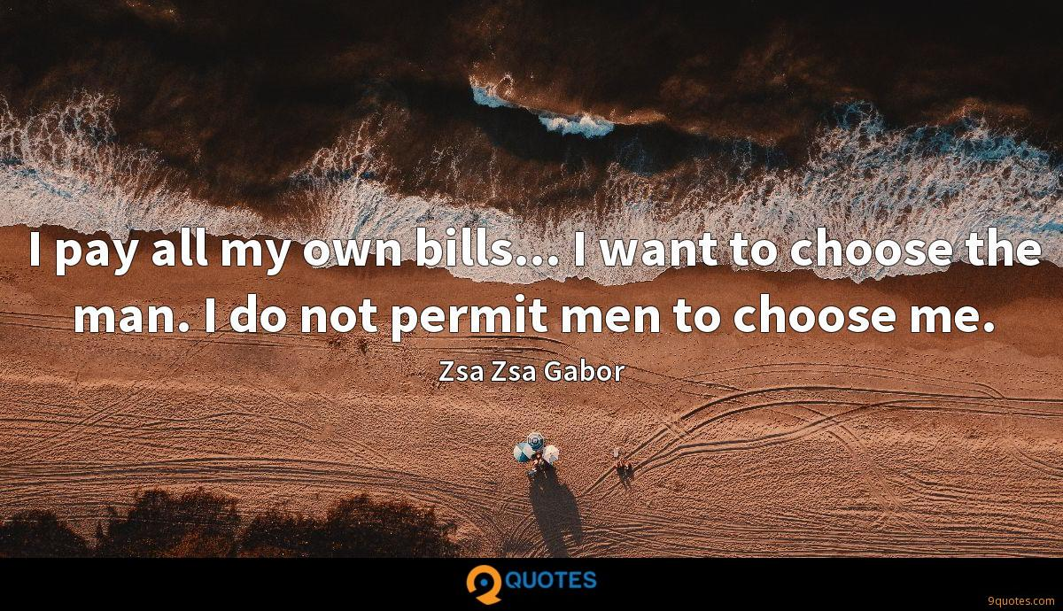 I pay all my own bills... I want to choose the man. I do not permit men to choose me.