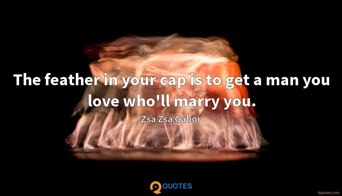 The feather in your cap is to get a man you love who'll marry you.