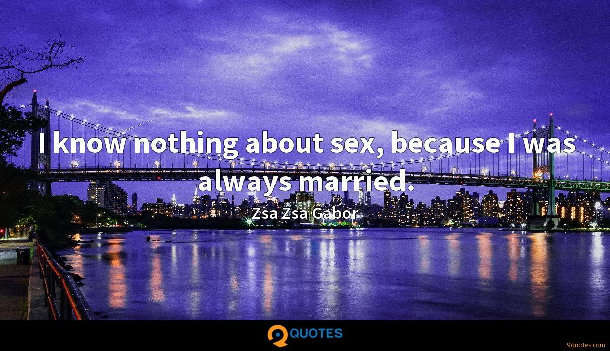 I know nothing about sex, because I was always married.