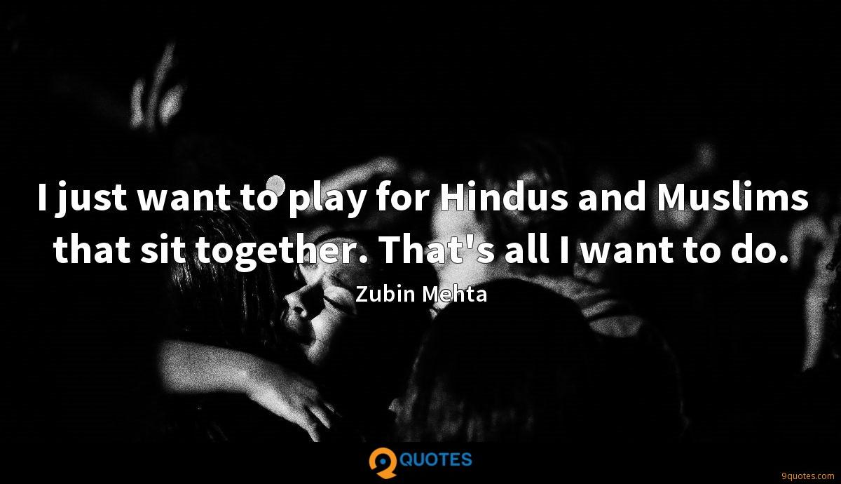 I just want to play for Hindus and Muslims that sit together. That's all I want to do.