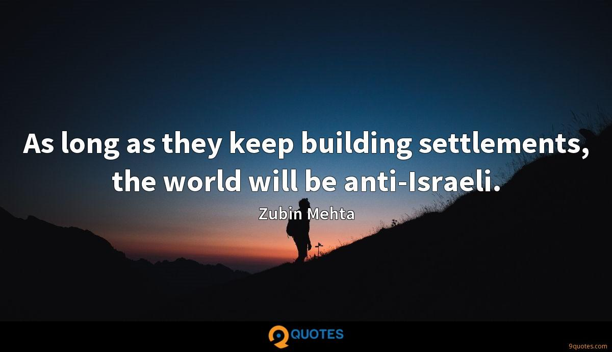 As long as they keep building settlements, the world will be anti-Israeli.