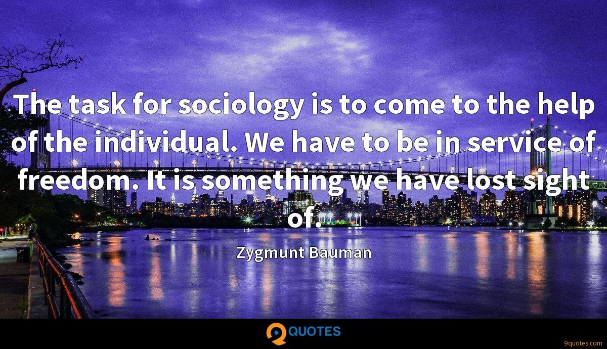 The task for sociology is to come to the help of the individual. We have to be in service of freedom. It is something we have lost sight of.